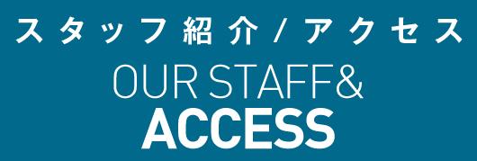 スタッフ紹介・アクセス OUR STAFF ACSESS